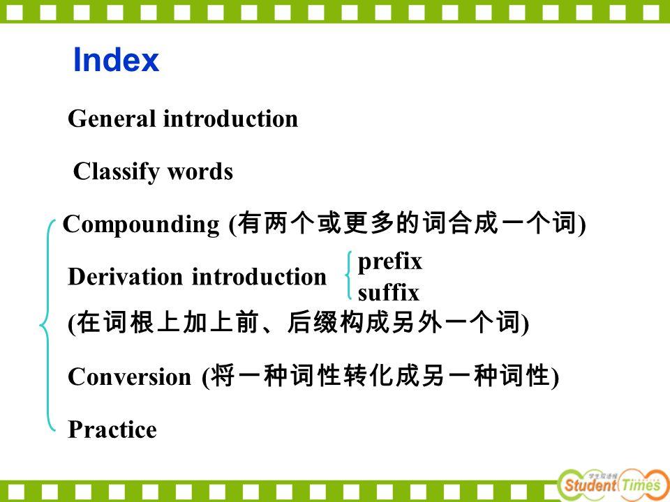 Index General introduction Classify words Compounding ( 有两个或更多的词合成一个词 ) Derivation introduction ( 在词根上加上前、后缀构成另外一个词 ) prefix suffix Conversion ( 将一种词性转化成另一种词性 ) Practice