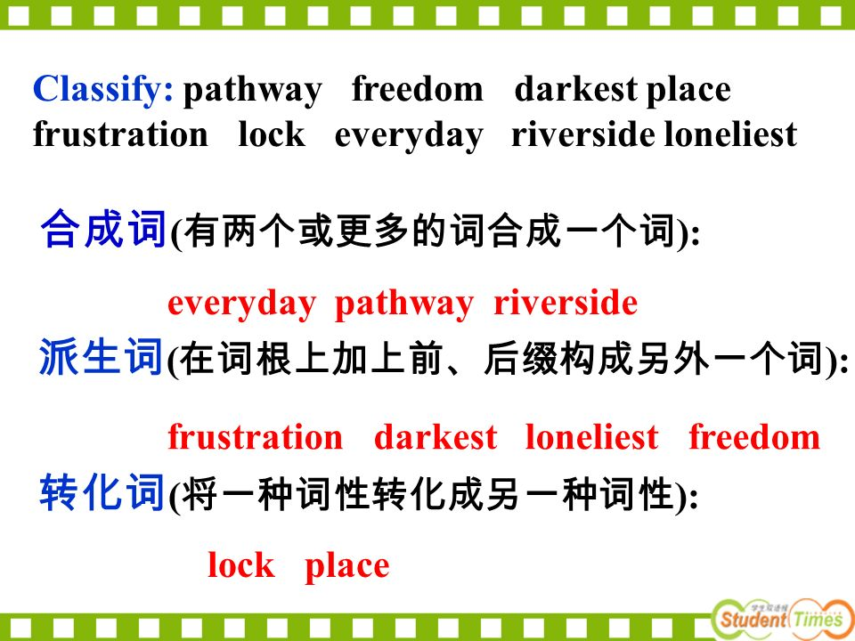 Classify: pathway freedom darkest place frustration lock everyday riverside loneliest 合成词 ( 有两个或更多的词合成一个词 ): 转化词 ( 将一种词性转化成另一种词性 ): 派生词 ( 在词根上加上前、后缀构成另外一个词 ): everyday pathway riverside frustration darkest loneliest freedom lock place
