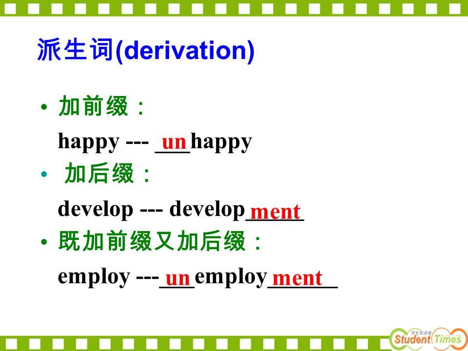加前缀: happy --- ___happy 加后缀: develop --- develop_____ 既加前缀又加后缀: employ ---___employ______ un ment unment 派生词 (derivation)