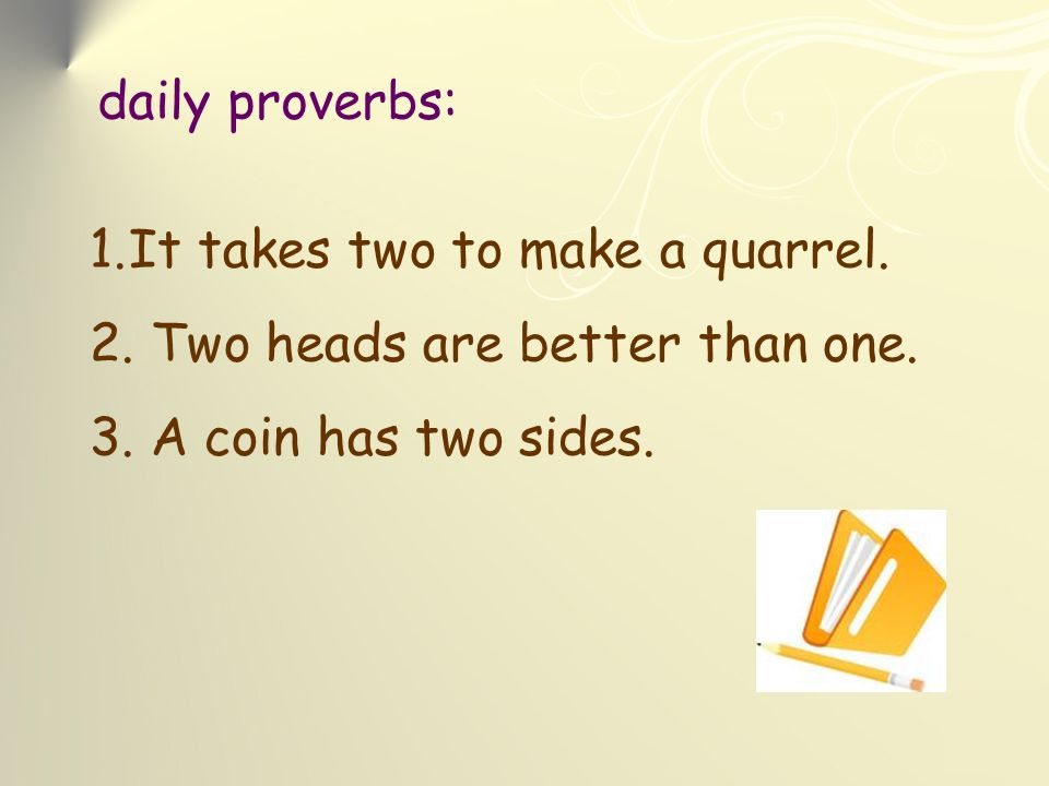 daily proverbs: 1.It takes two to make a quarrel. 2.