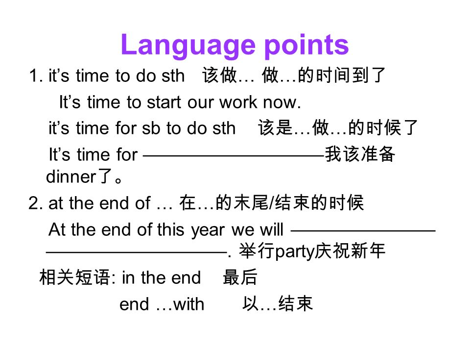 Language points 1. it's time to do sth 该做 … 做 … 的时间到了 It's time to start our work now.