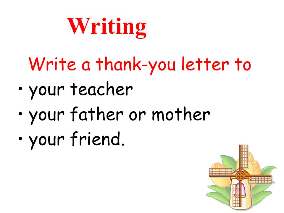 Writing Write a thank-you letter to your teacher your father or mother your friend.