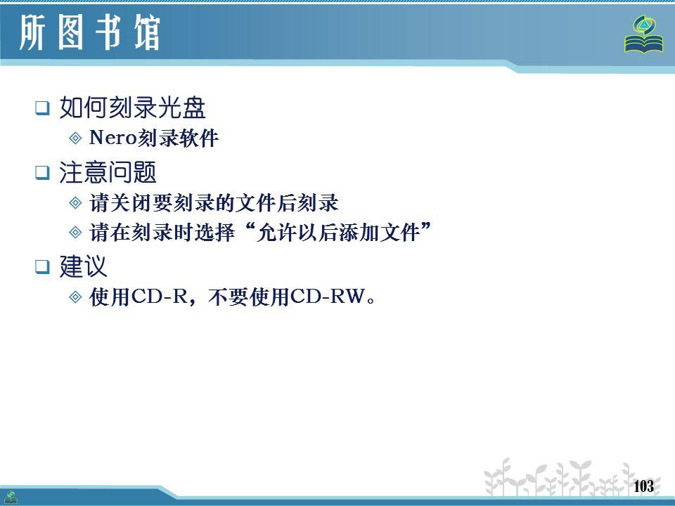 103 所图书馆  如何刻录光盘  Nero刻录软件  注意问题  请关闭要刻录的文件后刻录  请在刻录时选择 允许以后添加文件  建议  使用CD-R,不要使用CD-RW。