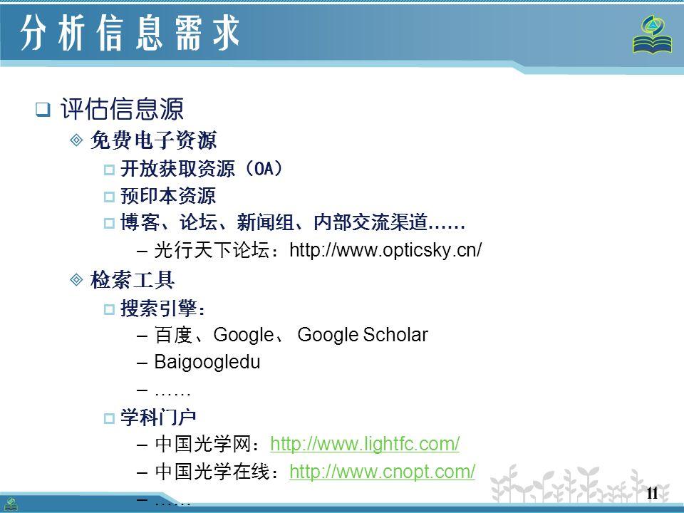 11 分析信息需求  评估信息源  免费电子资源  开放获取资源(OA)  预印本资源  博客、论坛、新闻组、内部交流渠道 …… – 光行天下论坛: http://www.opticsky.cn/  检索工具  搜索引擎: – 百度、 Google 、 Google Scholar –Baigoogledu –……  学科门户 – 中国光学网: http://www.lightfc.com/ http://www.lightfc.com/ – 中国光学在线: http://www.cnopt.com/ http://www.cnopt.com/ –……