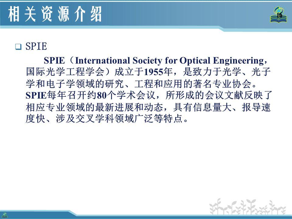 16 相关资源介绍  SPIE SPIE ( International Society for Optical Engineering , 国际光学工程学会)成立于 1955 年,是致力于光学、光子 学和电子学领域的研究、工程和应用的著名专业协会。 SPIE 每年召开约 80 个学术会议,所形成的会议文献反映了 相应专业领域的最新进展和动态,具有信息量大、报导速 度快、涉及交叉学科领域广泛等特点。
