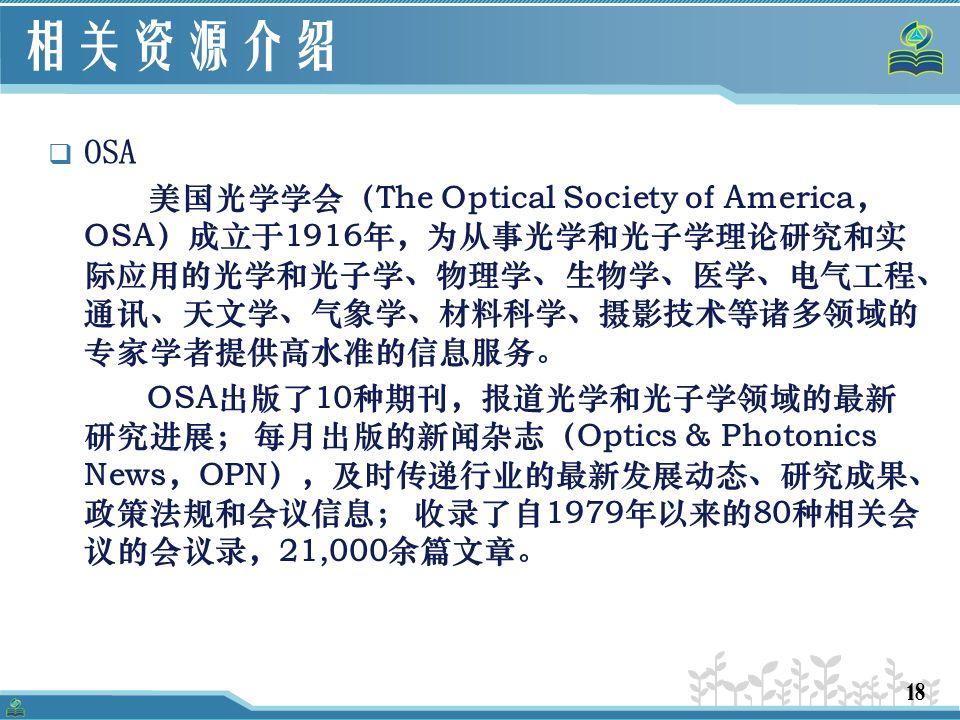 18 相关资源介绍  OSA 美国光学学会(The Optical Society of America, OSA)成立于1916年,为从事光学和光子学理论研究和实 际应用的光学和光子学、物理学、生物学、医学、电气工程、 通讯、天文学、气象学、材料科学、摄影技术等诸多领域的 专家学者提供高水准的信息服务。 OSA出版了10种期刊,报道光学和光子学领域的最新 研究进展; 每月出版的新闻杂志(Optics & Photonics News,OPN),及时传递行业的最新发展动态、研究成果、 政策法规和会议信息; 收录了自1979年以来的80种相关会 议的会议录,21,000余篇文章。