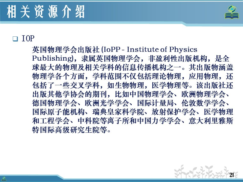 21 相关资源介绍  IOP 英国物理学会出版社 (IoPP - Institute of Physics Publishing),隶属英国物理学会,非盈利性出版机构,是全 球最大的物理及相关学科的信息传播机构之一。其出版物涵盖 物理学各个方面,学科范围不仅包括理论物理,应用物理,还 包括了一些交叉学科,如生物物理,医学物理等。该出版社还 出版其他学协会的期刊,比如中国物理学会、欧洲物理学会、 德国物理学会、欧洲光学学会、国际计量局、伦敦数学学会、 国际原子能机构、瑞典皇家科学院、放射保护学会、医学物理 和工程学会、中科院等离子所和中国力学学会、意大利里雅斯 特国际高级研究生院等。