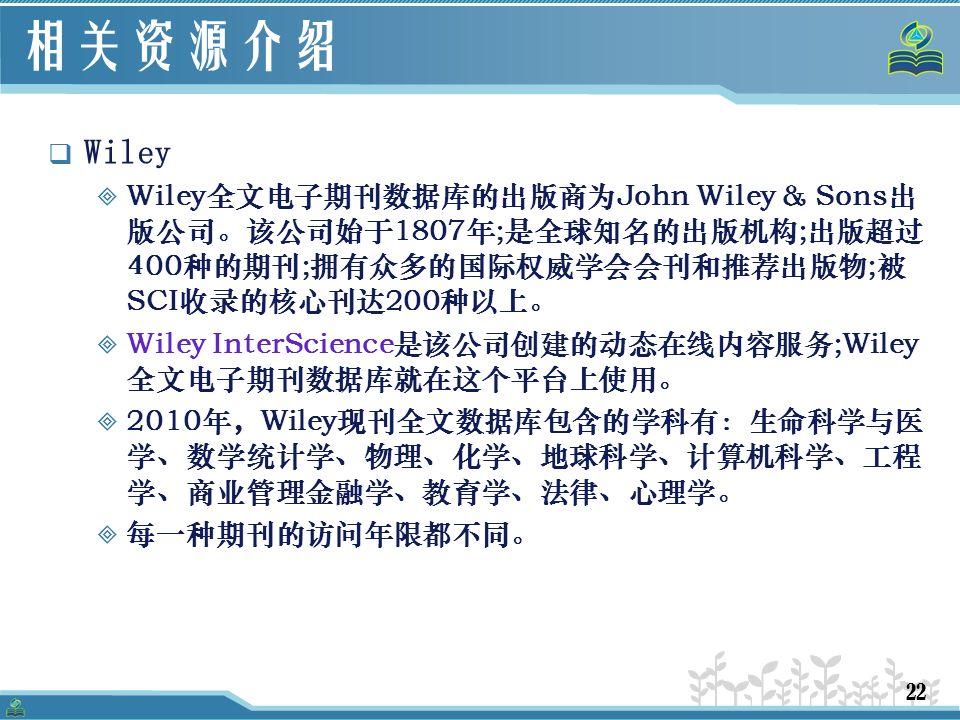 22 相关资源介绍  Wiley  Wiley全文电子期刊数据库的出版商为John Wiley & Sons出 版公司。该公司始于1807年;是全球知名的出版机构;出版超过 400种的期刊;拥有众多的国际权威学会会刊和推荐出版物;被 SCI收录的核心刊达200种以上。  Wiley InterScience是该公司创建的动态在线内容服务;Wiley 全文电子期刊数据库就在这个平台上使用。  2010年,Wiley现刊全文数据库包含的学科有:生命科学与医 学、数学统计学、物理、化学、地球科学、计算机科学、工程 学、商业管理金融学、教育学、法律、心理学。  每一种期刊的访问年限都不同。