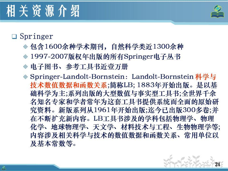 24 相关资源介绍  Springer  包含1600余种学术期刊,自然科学类近1300余种  1997-2007版权年出版的所有Springer电子丛书  电子图书、参考工具书近壹万册  Springer-Landolt-Bornstein:Landolt-Bornstein 科学与 技术数值数据和函数关系;简称LB; 1883年开始出版。是以基 础科学为主;系列出版的大型数值与事实型工具书;全世界千余 名知名专家和学者常年为这套工具书提供系统而全面的原始研 究资料。新版系列从1961年开始出版;迄今已出版300多卷;并 在不断扩充新内容。LB工具书涉及的学科包括物理学、物理 化学、地球物理学、天文学、材料技术与工程、生物物理学等; 内容涉及相关科学与技术的数值数据和函数关系、常用单位以 及基本常数等。