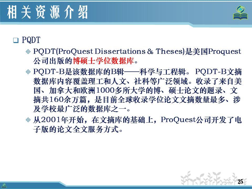 25 相关资源介绍  PQDT  PQDT(ProQuest Dissertations & Theses)是美国Proquest 公司出版的博硕士学位数据库。  PQDT-B是该数据库的B辑——科学与工程辑。 PQDT-B文摘 数据库内容覆盖理工和人文、社科等广泛领域。收录了来自美 国、加拿大和欧洲1000多所大学的博、硕士论文的题录、文 摘共160余万篇,是目前全球收录学位论文文摘数量最多、涉 及学校最广泛的数据库之一。  从2001年开始,在文摘库的基础上,ProQuest公司开发了电 子版的论文全文服务方式。