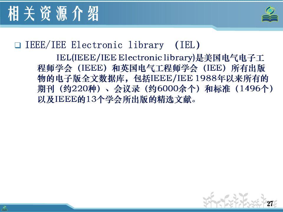 27 相关资源介绍  IEEE/IEE Electronic library (IEL) IEL(IEEE/IEE Electronic library)是美国电气电子工 程师学会(IEEE)和英国电气工程师学会(IEE)所有出版 物的电子版全文数据库,包括IEEE/IEE 1988年以来所有的 期刊(约220种)、会议录(约6000余个)和标准(1496个) 以及IEEE的13个学会所出版的精选文献。