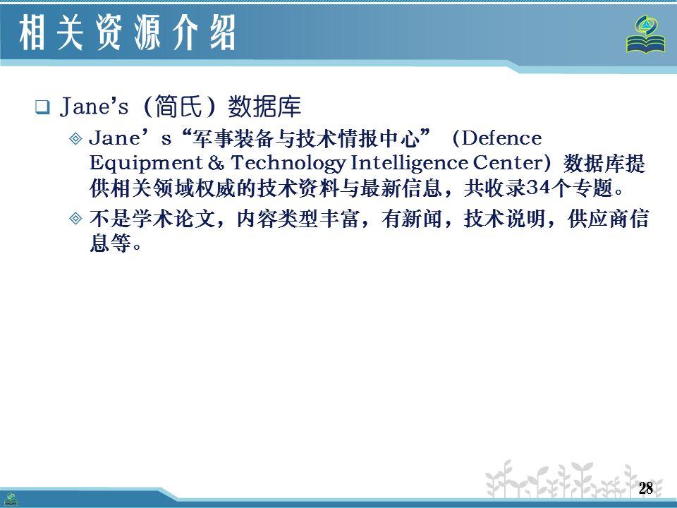 28 相关资源介绍  Jane ' s(简氏)数据库  Jane's 军事装备与技术情报中心 (Defence Equipment & Technology Intelligence Center)数据库提 供相关领域权威的技术资料与最新信息,共收录34个专题。  不是学术论文,内容类型丰富,有新闻,技术说明,供应商信 息等。