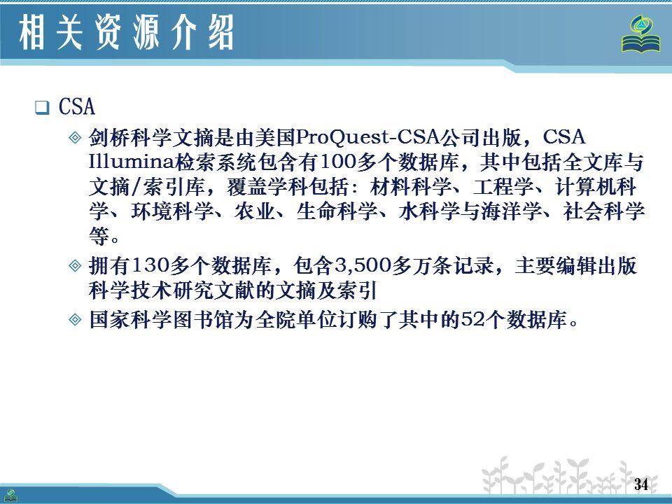 34 相关资源介绍  CSA  剑桥科学文摘是由美国ProQuest-CSA公司出版,CSA Illumina检索系统包含有100多个数据库,其中包括全文库与 文摘/索引库,覆盖学科包括:材料科学、工程学、计算机科 学、环境科学、农业、生命科学、水科学与海洋学、社会科学 等。  拥有130多个数据库,包含3,500多万条记录,主要编辑出版 科学技术研究文献的文摘及索引  国家科学图书馆为全院单位订购了其中的52个数据库。
