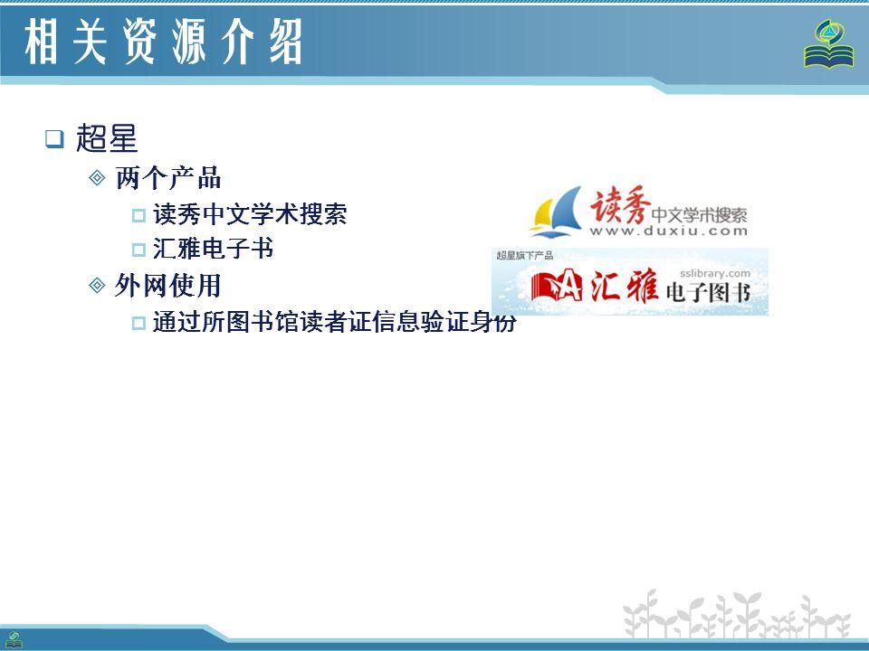 相关资源介绍  超星  两个产品  读秀中文学术搜索  汇雅电子书  外网使用  通过所图书馆读者证信息验证身份