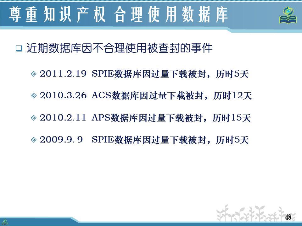 48 尊重知识产权 合理使用数据库  近期数据库因不合理使用被查封的事件  2011.2.19 SPIE数据库因过量下载被封,历时5天  2010.3.26 ACS数据库因过量下载被封,历时12天  2010.2.11 APS数据库因过量下载被封,历时15天  2009.9.