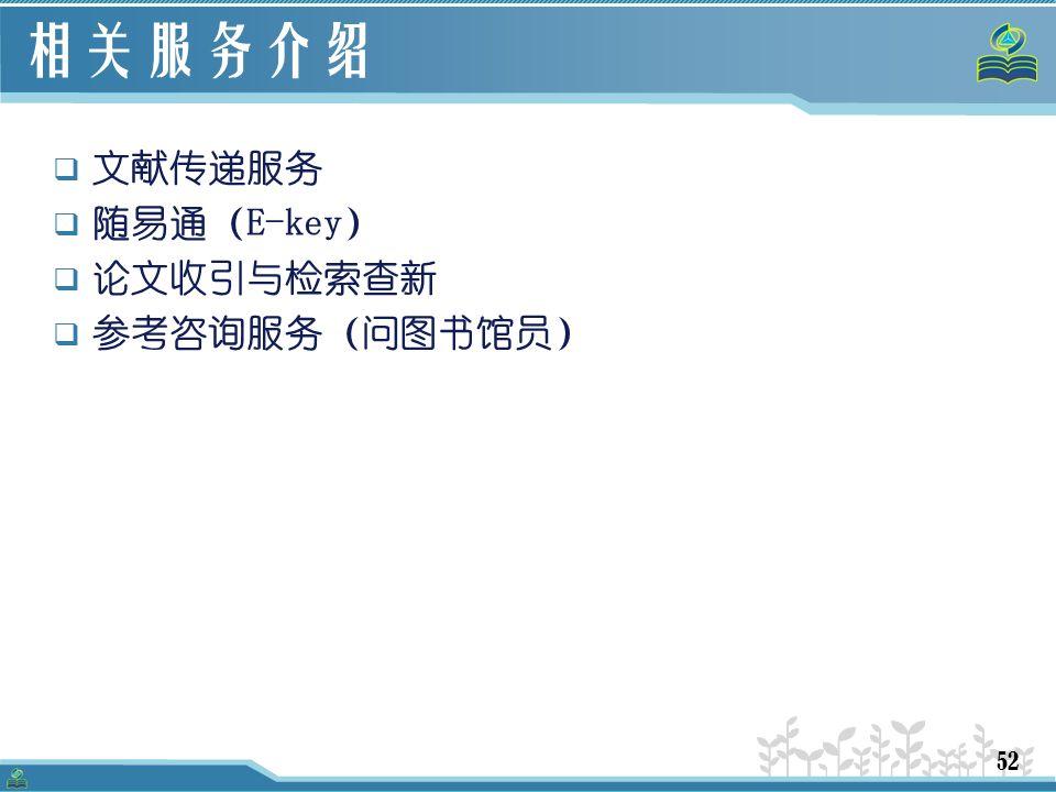 52 相关服务介绍  文献传递服务  随易通(E-key)  论文收引与检索查新  参考咨询服务(问图书馆员)