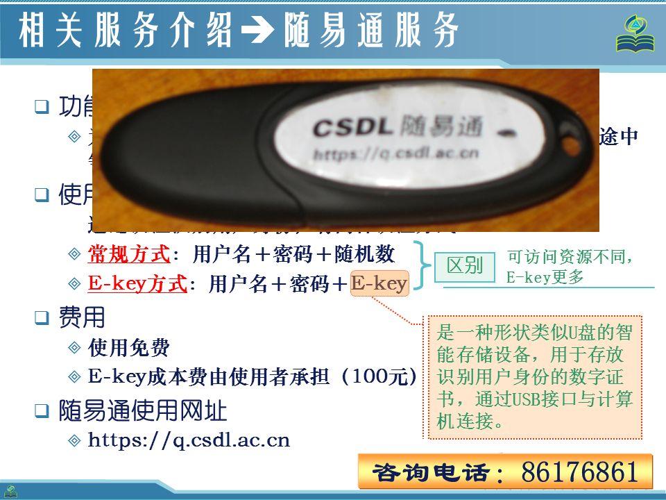 56 相关服务介绍  随易通服务  功能:  为用户提供了在所局域网范围之外(如家中、外地、会议途中 等)访问本所图书馆订购的电子资源的途径。  使用方式 通过认证识别用户身份,有两种认证方式  常规方式:用户名+密码+随机数  E-key方式:用户名+密码+E-key  费用  使用免费  E-key成本费由使用者承担(100元)  随易通使用网址  https://q.csdl.ac.cn 咨询电话:86176861 是一种形状类似U盘的智 能存储设备,用于存放 识别用户身份的数字证 书,通过USB接口与计算 机连接。 区别 可访问资源不同, E-key更多