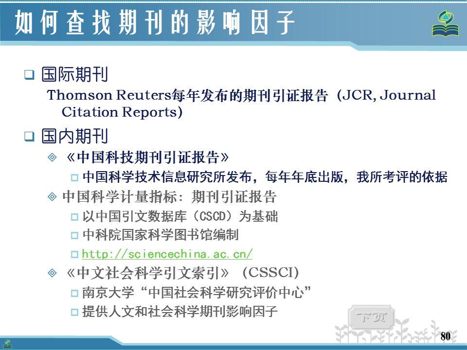 80 如何查找期刊的影响因子  国际期刊 Thomson Reuters每年发布的期刊引证报告(JCR, Journal Citation Reports)  国内期刊  《中国科技期刊引证报告》  中国科学技术信息研究所发布,每年年底出版,我所考评的依据  中国科学计量指标:期刊引证报告  以中国引文数据库(CSCD)为基础  中科院国家科学图书馆编制  http://sciencechina.ac.cn/ http://sciencechina.ac.cn/  《中文社会科学引文索引》(CSSCI)  南京大学 中国社会科学研究评价中心  提供人文和社会科学期刊影响因子