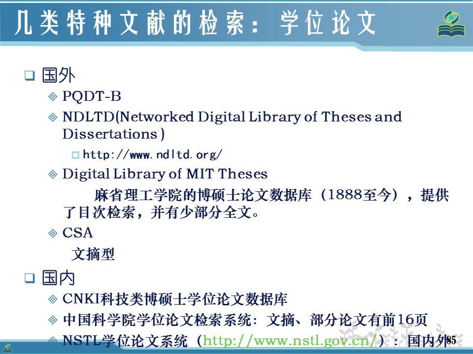 85 几类特种文献的检索:学位论文  国外  PQDT-B  NDLTD(Networked Digital Library of Theses and Dissertations )  http://www.ndltd.org/  Digital Library of MIT Theses 麻省理工学院的博硕士论文数据库(1888至今),提供 了目次检索,并有少部分全文。  CSA 文摘型  国内  CNKI科技类博硕士学位论文数据库  中国科学院学位论文检索系统:文摘、部分论文有前16页  NSTL学位论文系统(http://www.nstl.gov.cn/):国内外http://www.nstl.gov.cn/  本所学位论文