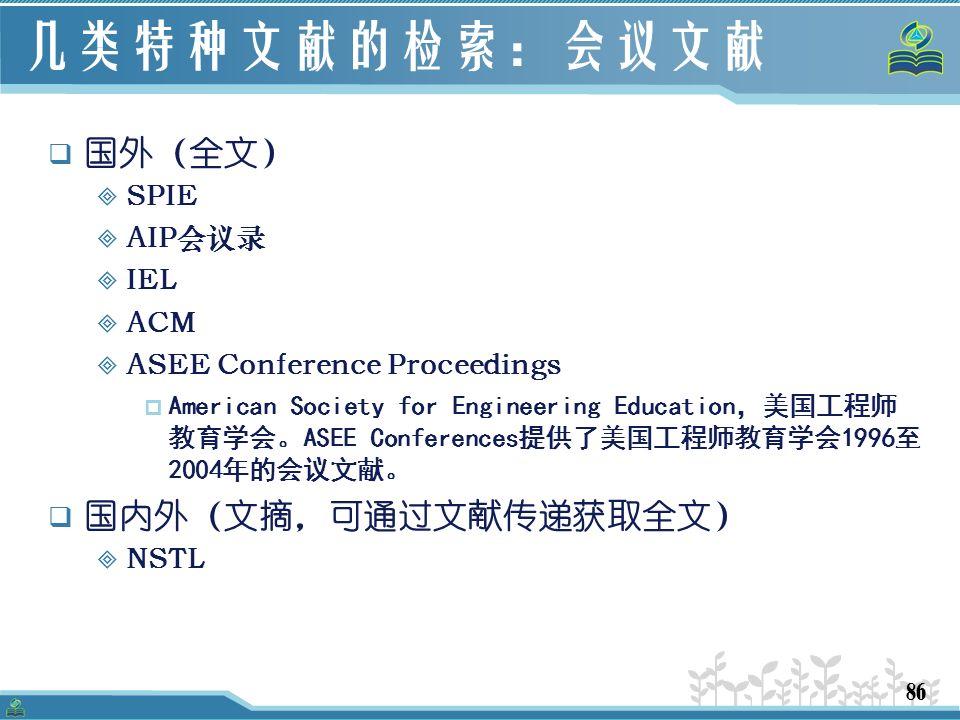 86 几类特种文献的检索:会议文献  国外(全文)  SPIE  AIP会议录  IEL  ACM  ASEE Conference Proceedings  American Society for Engineering Education,美国工程师 教育学会。ASEE Conferences提供了美国工程师教育学会1996至 2004年的会议文献。  国内外(文摘,可通过文献传递获取全文)  NSTL