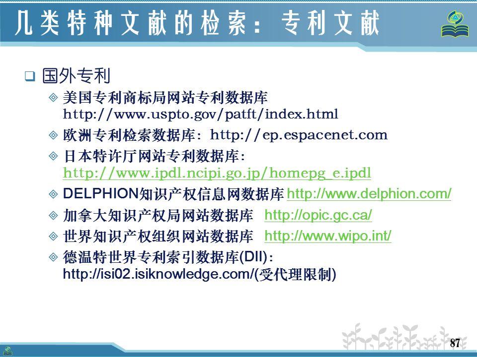 87 几类特种文献的检索:专利文献  国外专利  美国专利商标局网站专利数据库 http://www.uspto.gov/patft/index.html  欧洲专利检索数据库:http://ep.espacenet.com  日本特许厅网站专利数据库: http://www.ipdl.ncipi.go.jp/homepg_e.ipdl http://www.ipdl.ncipi.go.jp/homepg_e.ipdl  DELPHION 知识产权信息网数据库 http://www.delphion.com/http://www.delphion.com/  加拿大知识产权局网站数据库 http://opic.gc.ca/http://opic.gc.ca/  世界知识产权组织网站数据库 http://www.wipo.int/http://www.wipo.int/  德温特世界专利索引数据库 (DII) : http://isi02.isiknowledge.com/( 受代理限制 )