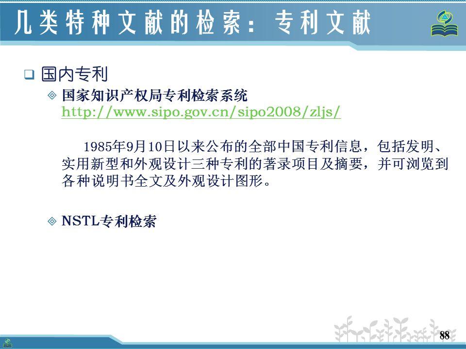 88 几类特种文献的检索:专利文献  国内专利  国家知识产权局专利检索系统 http://www.sipo.gov.cn/sipo2008/zljs/ http://www.sipo.gov.cn/sipo2008/zljs/ 1985年9月10日以来公布的全部中国专利信息,包括发明、 实用新型和外观设计三种专利的著录项目及摘要,并可浏览到 各种说明书全文及外观设计图形。  NSTL专利检索