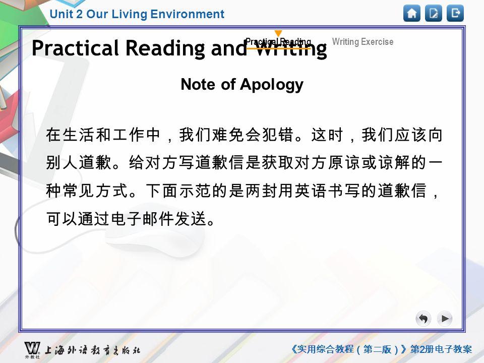 Unit 2 Our Living Environment 《实用综合教程(第二版)》第 2 册电子教案 Practical Reading and Writing Note of Apology Practical Reading and Writing Writing ExercisePractical Reading 在生活和工作中,我们难免会犯错。这时,我们应该向 别人道歉。给对方写道歉信是获取对方原谅或谅解的一 种常见方式。下面示范的是两封用英语书写的道歉信, 可以通过电子邮件发送。