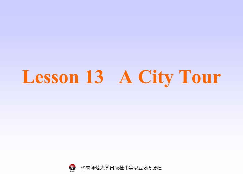 华东师范大学出版社中等职业教育分社 Lesson 13 A City Tour