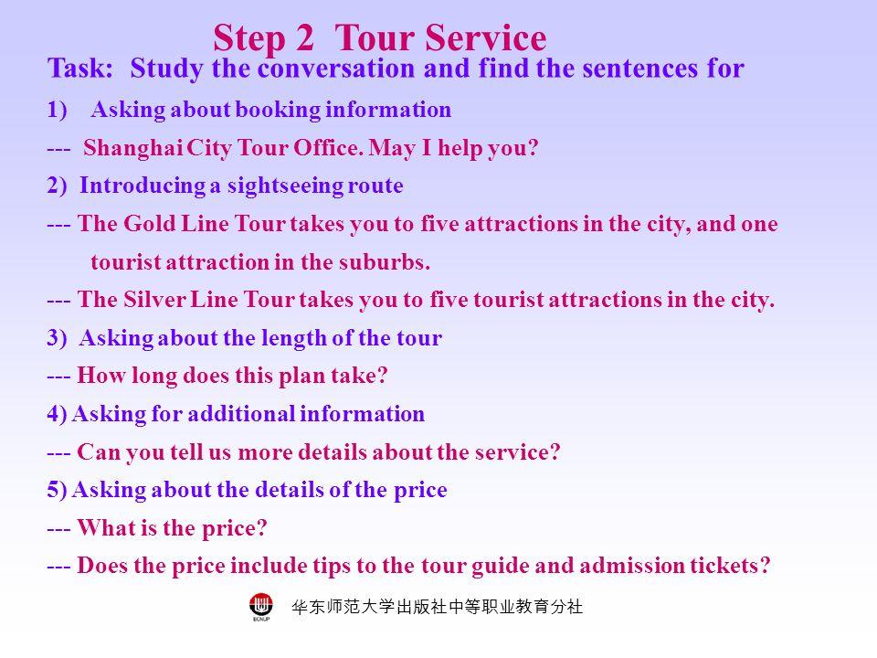 华东师范大学出版社中等职业教育分社 Step 2 Tour Service Task: Study the conversation and find the sentences for 1)Asking about booking information --- Shanghai City Tour Office.