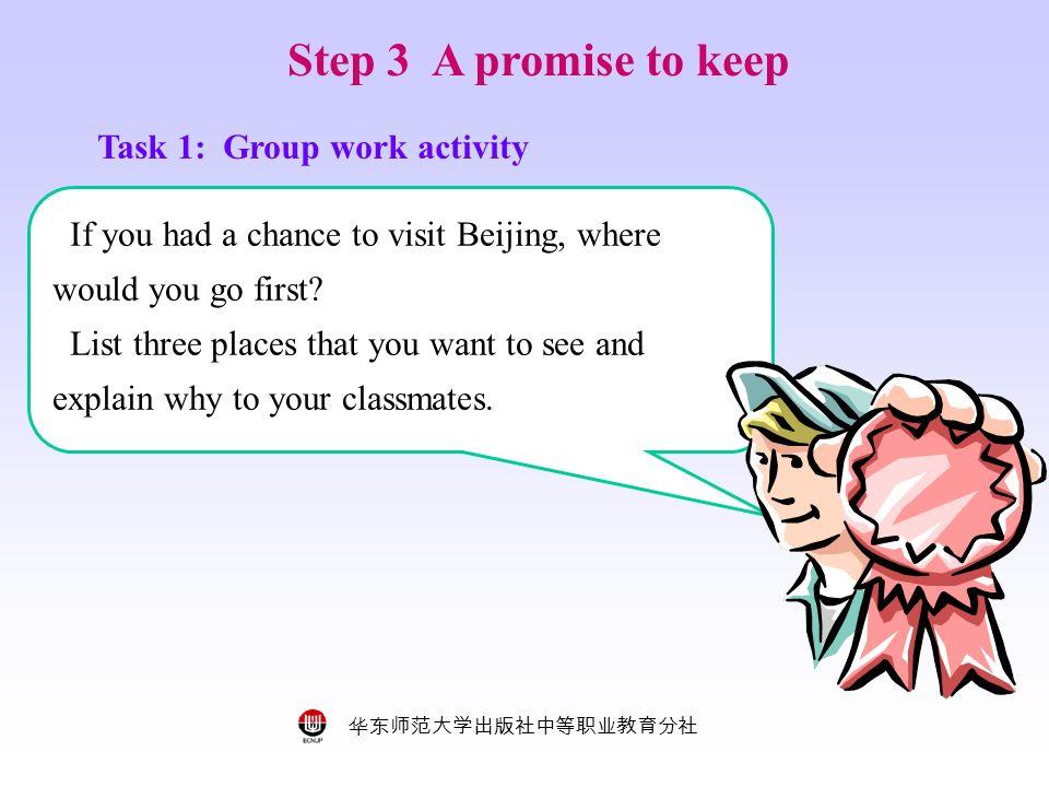华东师范大学出版社中等职业教育分社 Step 3 A promise to keep Task 1: Group work activity If you had a chance to visit Beijing, where would you go first.