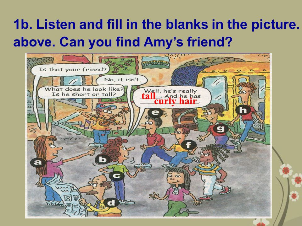 1b. Listen and fill in the blanks in the picture. above. Can you find Amy's friend tall curly hair