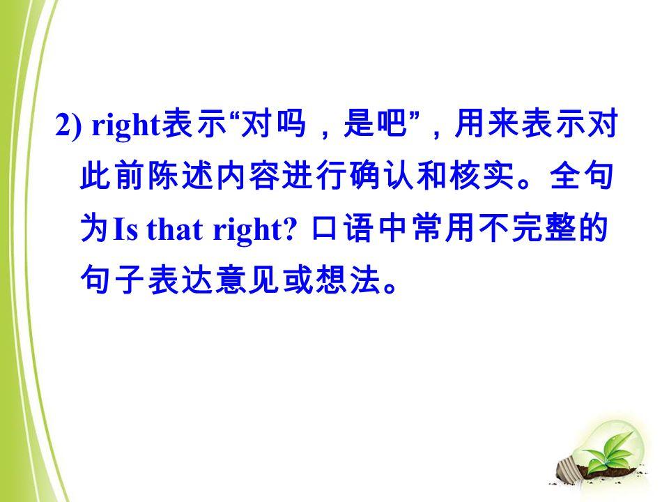2) right 表示 对吗,是吧 ,用来表示对 此前陈述内容进行确认和核实。全句 为 Is that right 口语中常用不完整的 句子表达意见或想法。