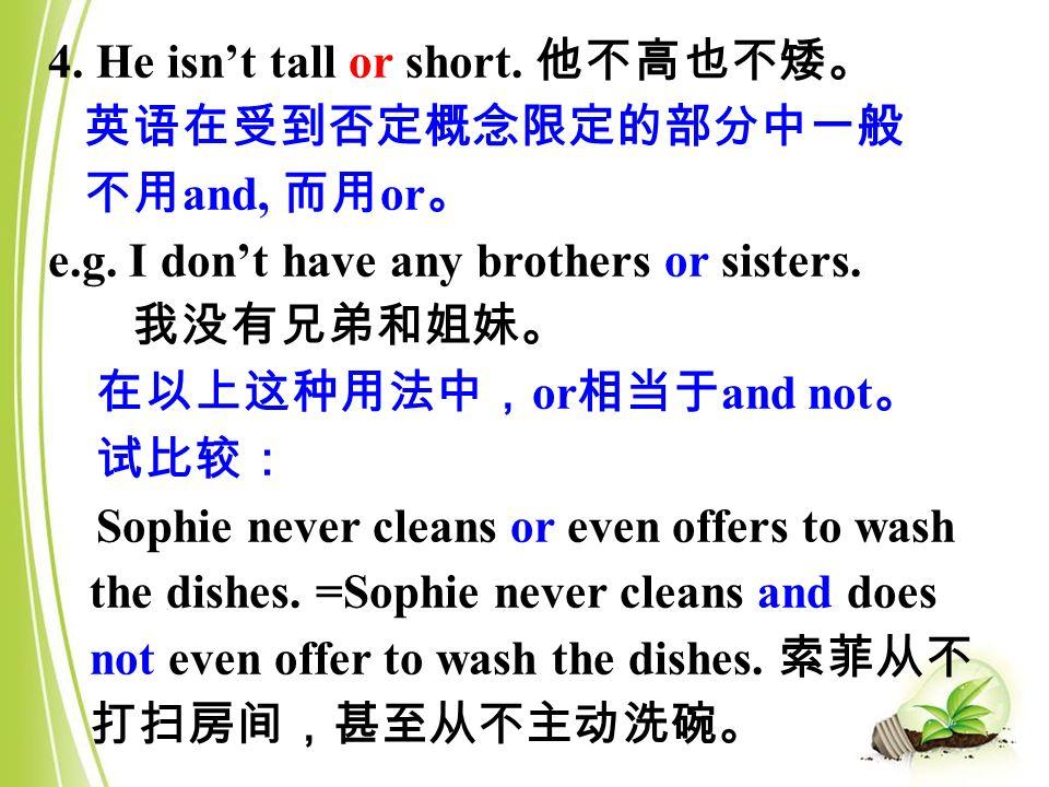 4. He isn't tall or short. 他不高也不矮。 英语在受到否定概念限定的部分中一般 不用 and, 而用 or 。 e.g.