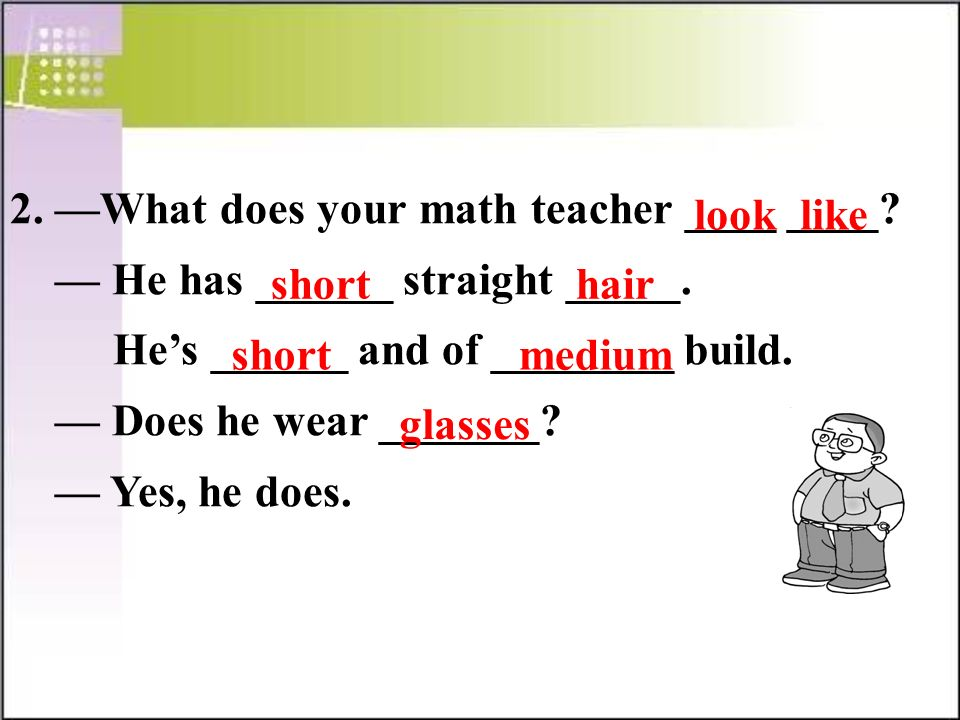 2. —What does your math teacher ____ ____. — He has ______ straight _____.