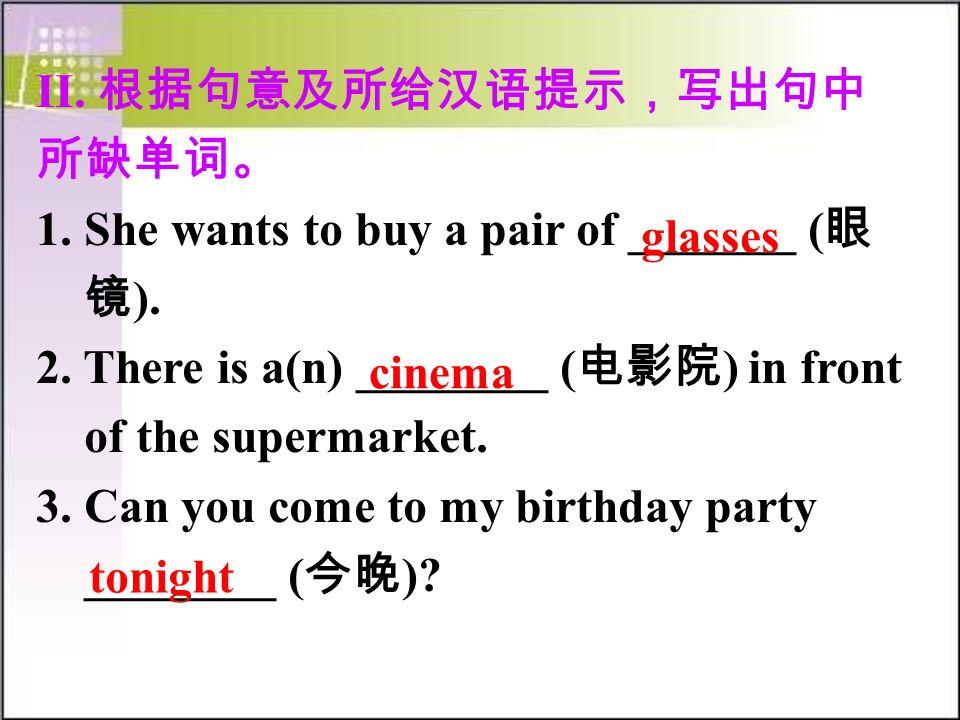 II. 根据句意及所给汉语提示,写出句中 所缺单词。 1. She wants to buy a pair of _______ ( 眼 镜 ).