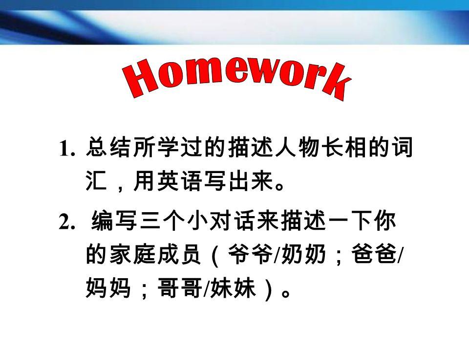 1. 总结所学过的描述人物长相的词 汇,用英语写出来。 2. 编写三个小对话来描述一下你 的家庭成员(爷爷 / 奶奶;爸爸 / 妈妈;哥哥 / 妹妹)。