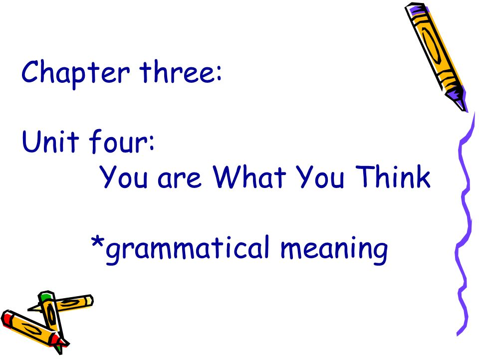 Chapter three: Unit four: You are What You Think *grammatical meaning