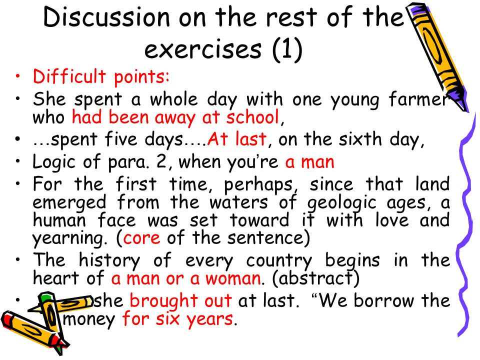 Discussion on the rest of the exercises (1) Difficult points: She spent a whole day with one young farmer who had been away at school, … spent five days ….At last, on the sixth day, Logic of para.