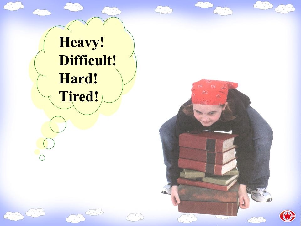 Heavy! Difficult! Hard! Tired!