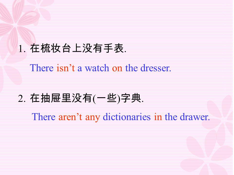 1. 在梳妆台上没有手表. 2. 在抽屉里没有 ( 一些 ) 字典. There isn't a watch on the dresser.
