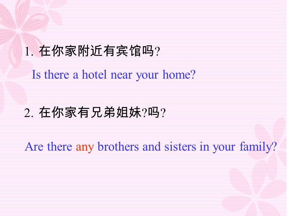 1. 在你家附近有宾馆吗 . 2. 在你家有兄弟姐妹 . 吗 . Is there a hotel near your home.