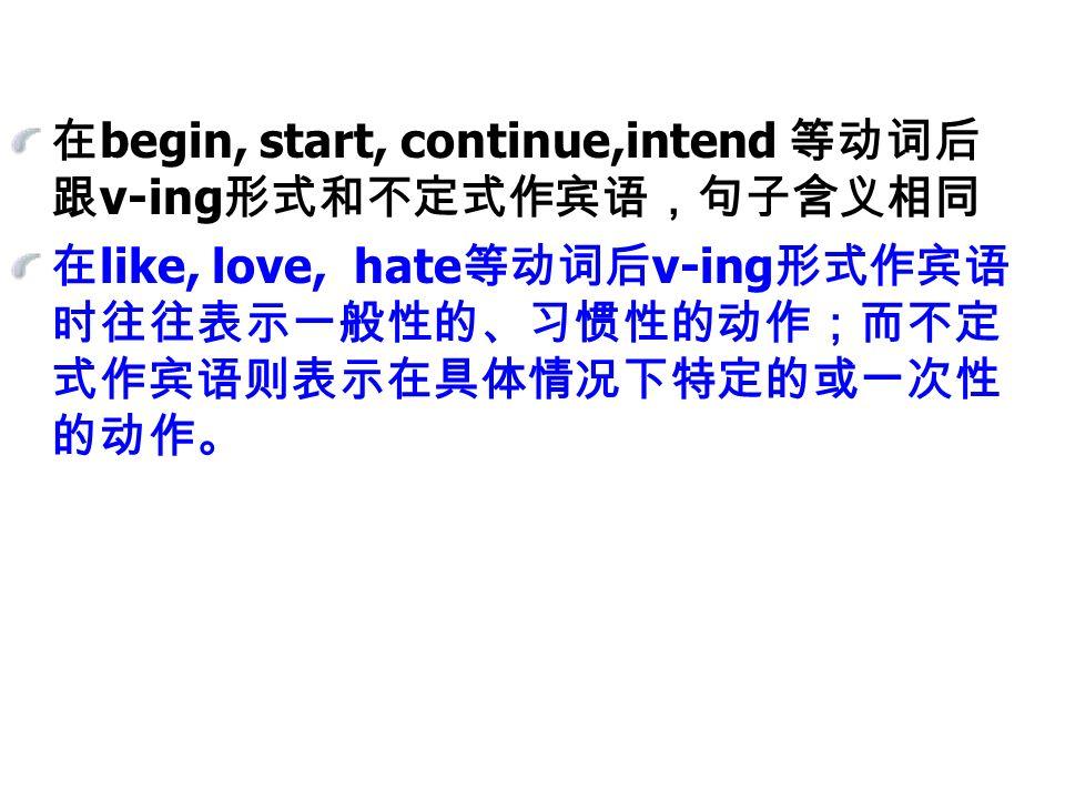 在 begin, start, continue,intend 等动词后 跟 v-ing 形式和不定式作宾语,句子含义相同 在 like, love, hate 等动词后 v-ing 形式作宾语 时往往表示一般性的、习惯性的动作;而不定 式作宾语则表示在具体情况下特定的或一次性 的动作。