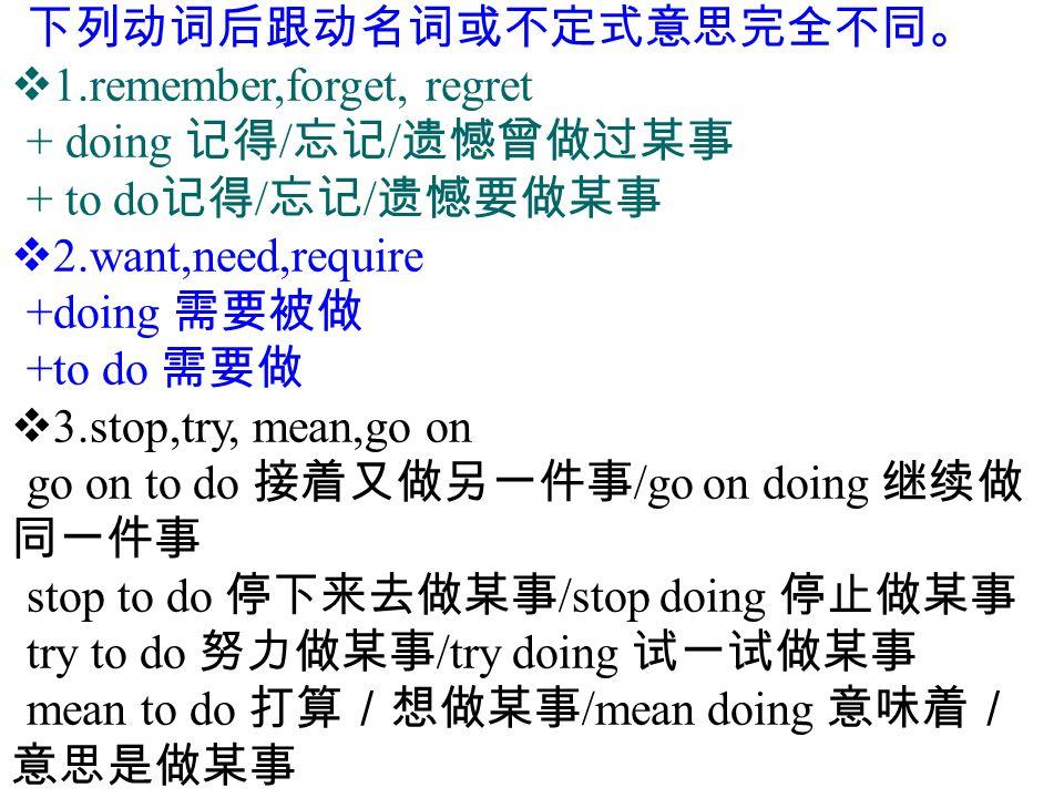 下列动词后跟动名词或不定式意思完全不同。  1.remember,forget, regret + doing 记得 / 忘记 / 遗憾曾做过某事 + to do 记得 / 忘记 / 遗憾要做某事  2.want,need,require +doing 需要被做 +to do 需要做  3.stop,try, mean,go on go on to do 接着又做另一件事 /go on doing 继续做 同一件事 stop to do 停下来去做某事 /stop doing 停止做某事 try to do 努力做某事 /try doing 试一试做某事 mean to do 打算/想做某事 /mean doing 意味着/ 意思是做某事