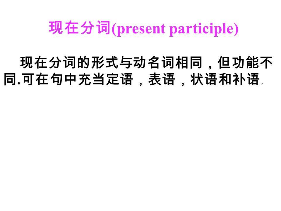 现在分词 (present participle) 现在分词的形式与动名词相同,但功能不 同. 可在句中充当定语,表语,状语和补语 。