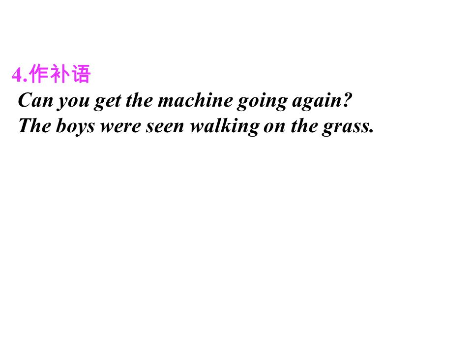 4. 作补语 Can you get the machine going again The boys were seen walking on the grass.