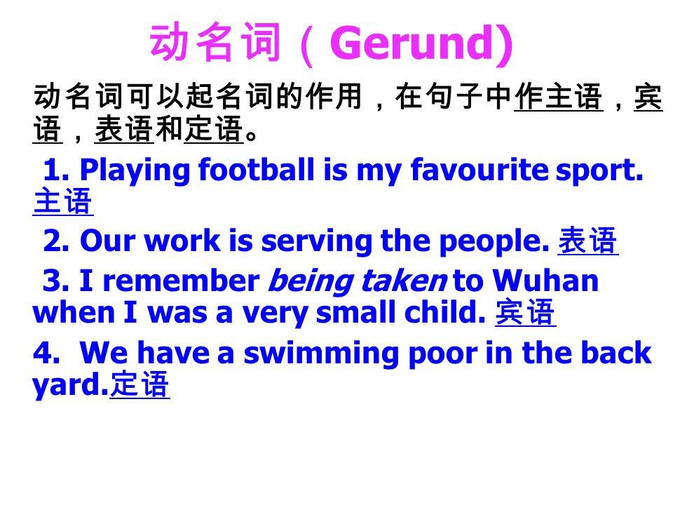动名词( Gerund) 动名词可以起名词的作用,在句子中作主语,宾 语,表语和定语。 1. Playing football is my favourite sport.