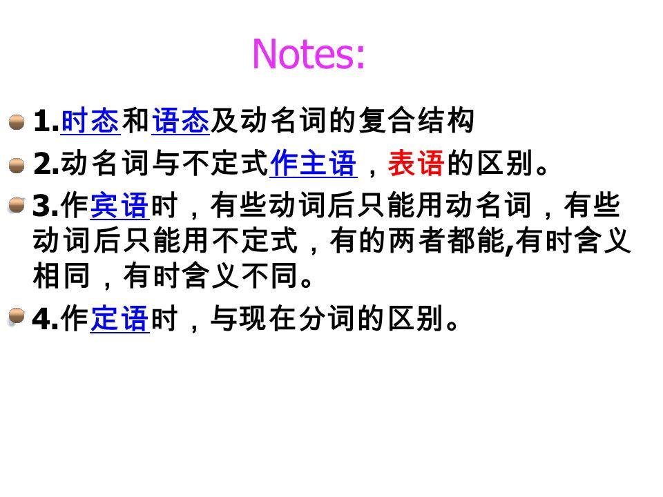 Notes: 1. 时态和语态及动名词的复合结构 时态语态 2. 动名词与不定式作主语,表语的区别。作主语 3.