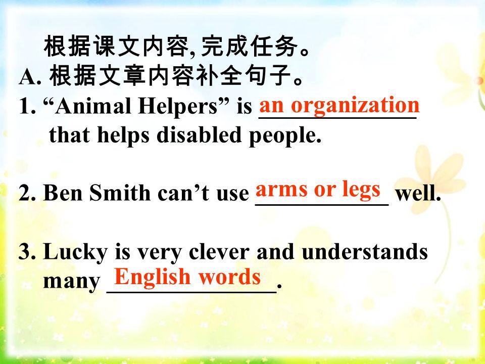 根据课文内容, 完成任务。 A. 根据文章内容补全句子。 1. Animal Helpers is _____________ that helps disabled people.