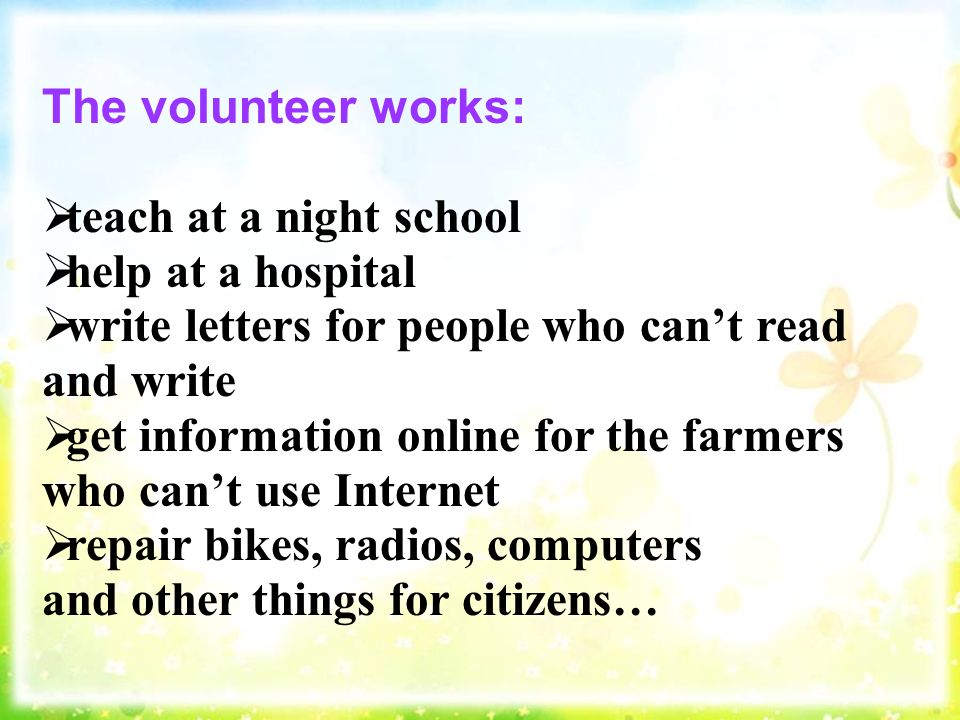 The volunteer works:  teach at a night school  help at a hospital  write letters for people who can't read and write  get information online for the farmers who can't use Internet  repair bikes, radios, computers and other things for citizens…