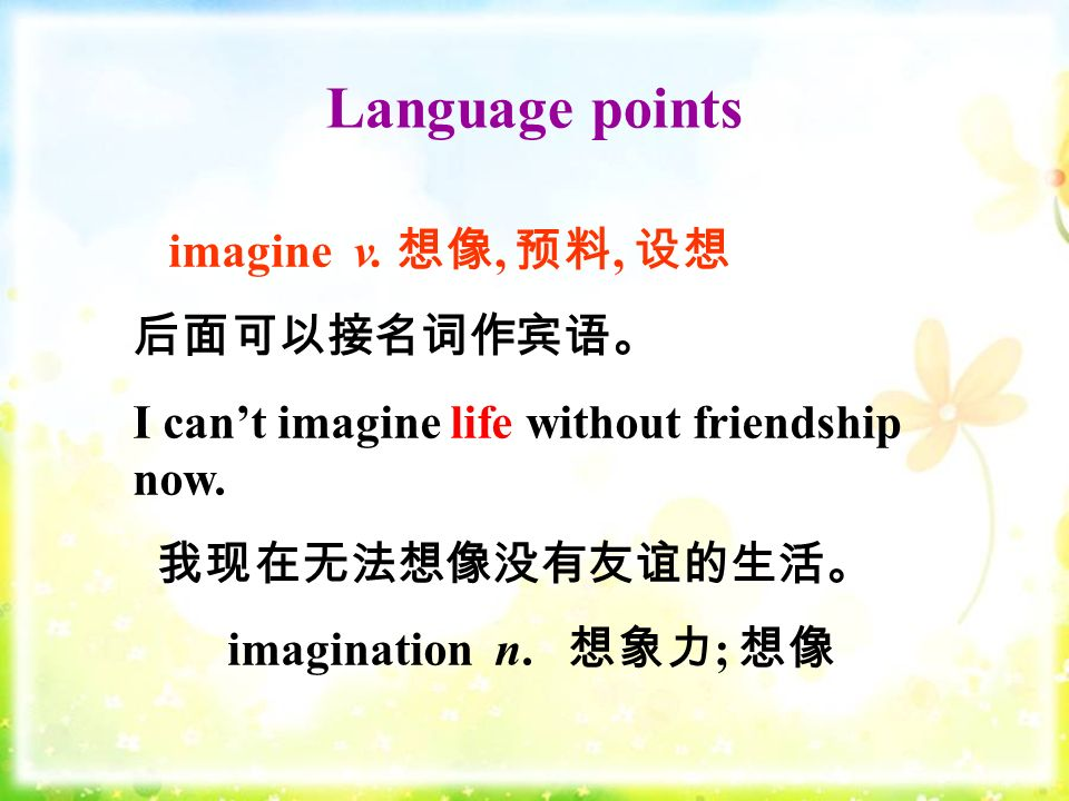 Language points imagine v. 想像, 预料, 设想 后面可以接名词作宾语。 I can't imagine life without friendship now.